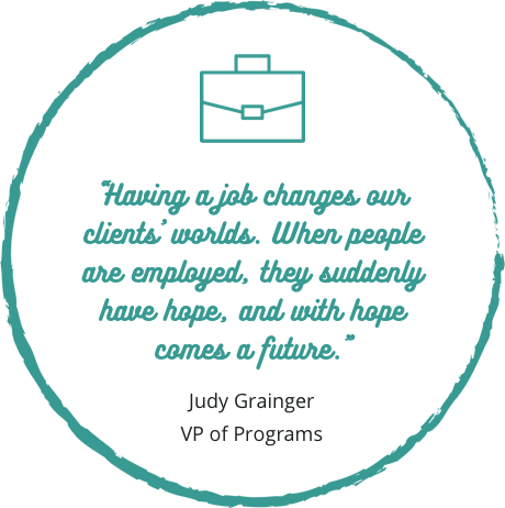 """Having a job changes our clients' worlds. When people are employed, they suddenly have hope, and with hope comes a future."" -Judy Grainger, VP of Programs"